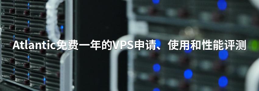 Atlantic免费一年的VPS申请、使用和性能评测